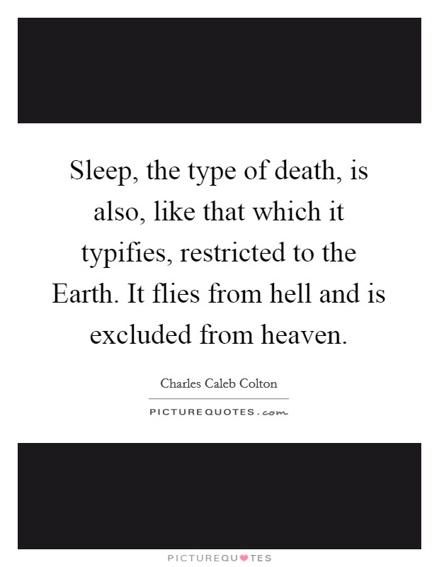 Sleep, the type of death, is also, like that which it typifies, restricted to the Earth. It flies from hell and is excluded from heaven Picture Quote #1