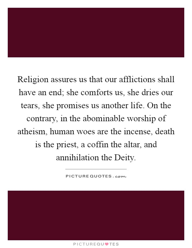 Religion assures us that our afflictions shall have an end; she comforts us, she dries our tears, she promises us another life. On the contrary, in the abominable worship of atheism, human woes are the incense, death is the priest, a coffin the altar, and annihilation the Deity Picture Quote #1