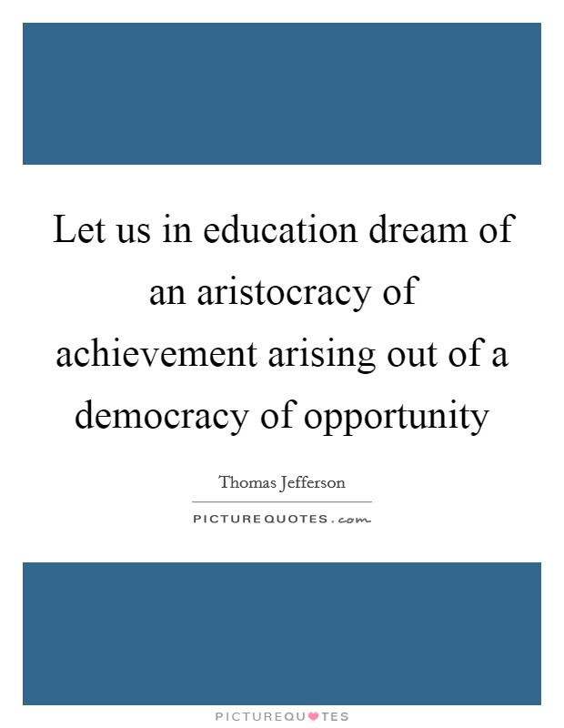 Let us in education dream of an aristocracy of achievement arising out of a democracy of opportunity Picture Quote #1