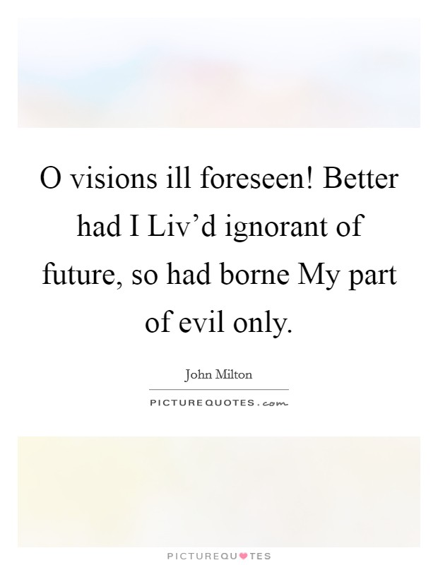 O visions ill foreseen! Better had I Liv'd ignorant of future, so had borne My part of evil only Picture Quote #1