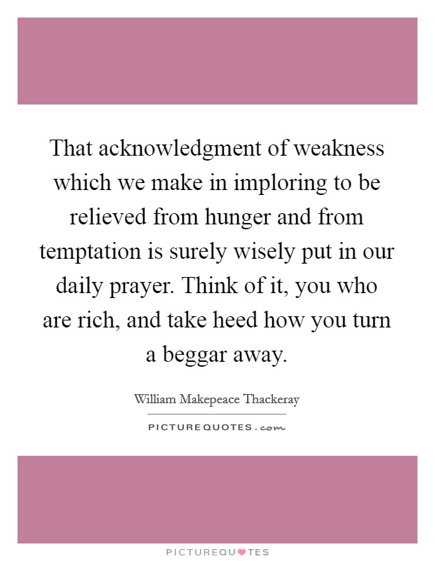 That acknowledgment of weakness which we make in imploring to be relieved from hunger and from temptation is surely wisely put in our daily prayer. Think of it, you who are rich, and take heed how you turn a beggar away Picture Quote #1
