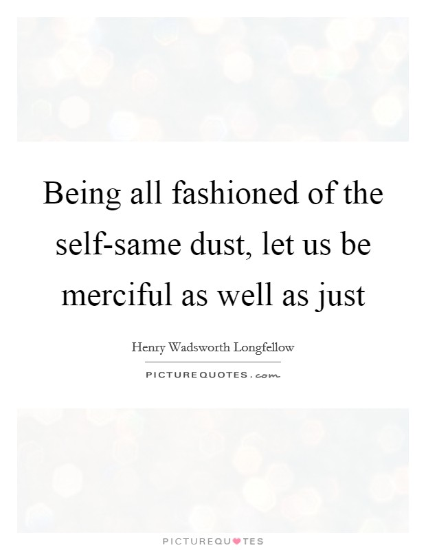 Being all fashioned of the self-same dust, let us be merciful as well as just Picture Quote #1