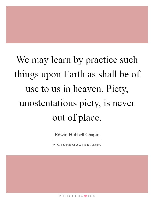 We may learn by practice such things upon Earth as shall be of use to us in heaven. Piety, unostentatious piety, is never out of place Picture Quote #1