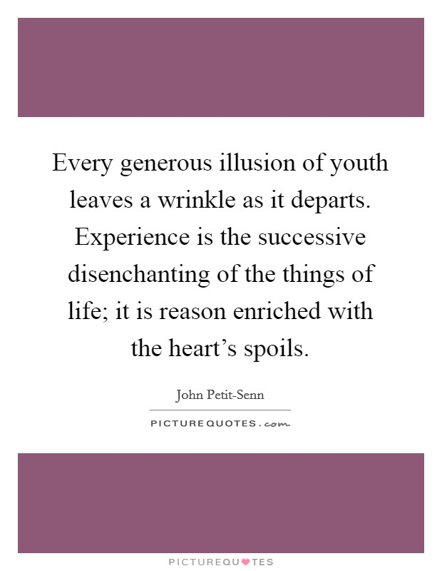 Every generous illusion of youth leaves a wrinkle as it departs. Experience is the successive disenchanting of the things of life; it is reason enriched with the heart's spoils Picture Quote #1