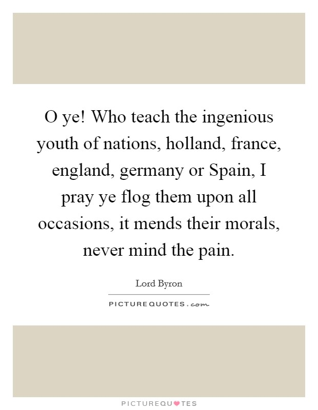 O ye! Who teach the ingenious youth of nations, holland, france, england, germany or Spain, I pray ye flog them upon all occasions, it mends their morals, never mind the pain Picture Quote #1