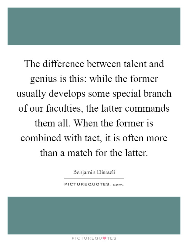 The difference between talent and genius is this: while the former usually develops some special branch of our faculties, the latter commands them all. When the former is combined with tact, it is often more than a match for the latter Picture Quote #1
