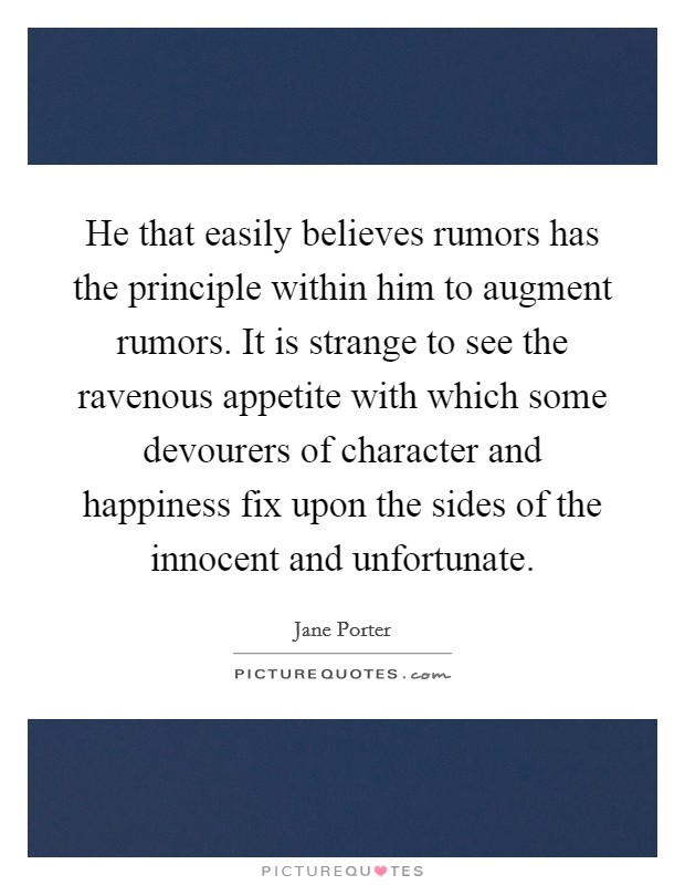 He that easily believes rumors has the principle within him to augment rumors. It is strange to see the ravenous appetite with which some devourers of character and happiness fix upon the sides of the innocent and unfortunate Picture Quote #1