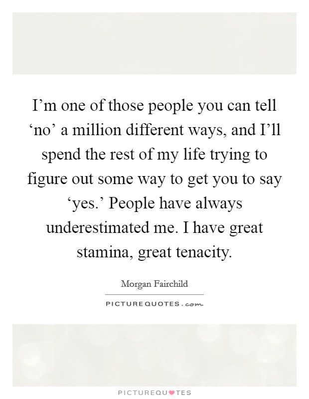 I'm one of those people you can tell 'no' a million different ways, and I'll spend the rest of my life trying to figure out some way to get you to say 'yes.' People have always underestimated me. I have great stamina, great tenacity Picture Quote #1