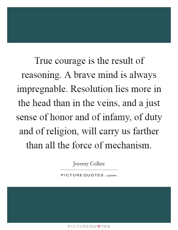 True courage is the result of reasoning. A brave mind is always impregnable. Resolution lies more in the head than in the veins, and a just sense of honor and of infamy, of duty and of religion, will carry us farther than all the force of mechanism Picture Quote #1
