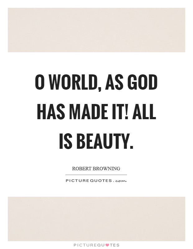 O world, as God has made it! All is beauty Picture Quote #1