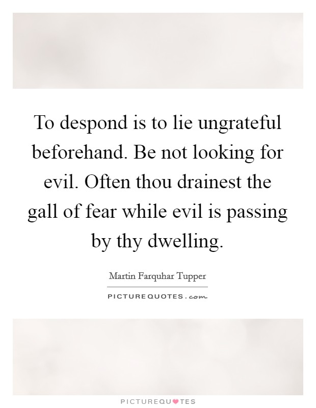 To despond is to lie ungrateful beforehand. Be not looking for evil. Often thou drainest the gall of fear while evil is passing by thy dwelling Picture Quote #1