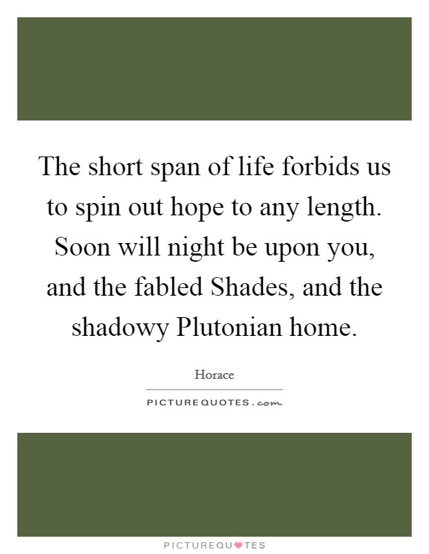 The short span of life forbids us to spin out hope to any length. Soon will night be upon you, and the fabled Shades, and the shadowy Plutonian home Picture Quote #1