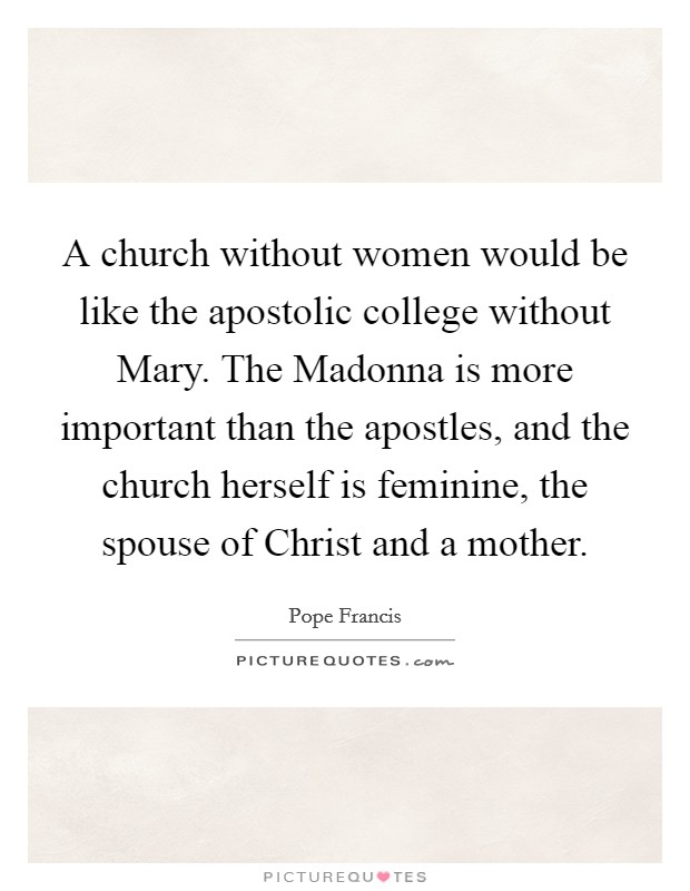 A church without women would be like the apostolic college without Mary. The Madonna is more important than the apostles, and the church herself is feminine, the spouse of Christ and a mother Picture Quote #1