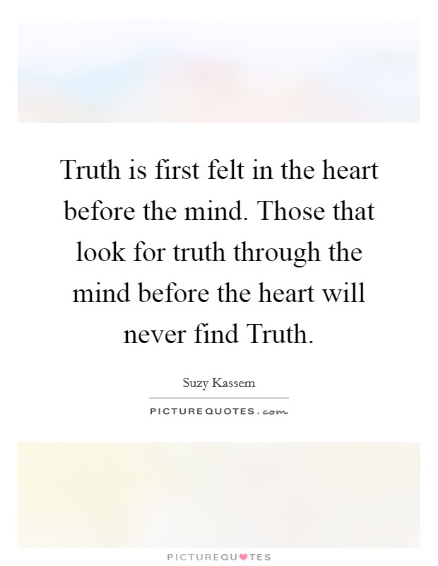 Truth is first felt in the heart before the mind. Those that look for truth through the mind before the heart will never find Truth Picture Quote #1