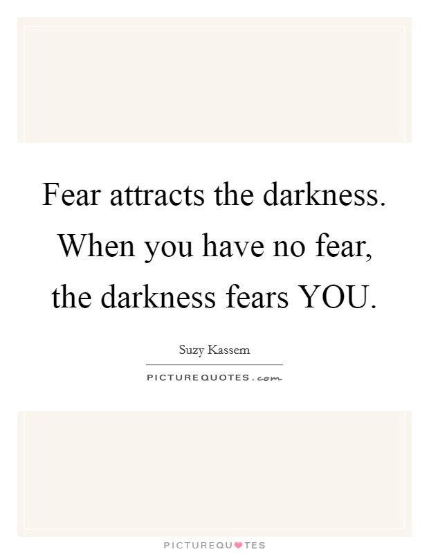 Fear attracts the darkness. When you have no fear, the darkness fears YOU Picture Quote #1