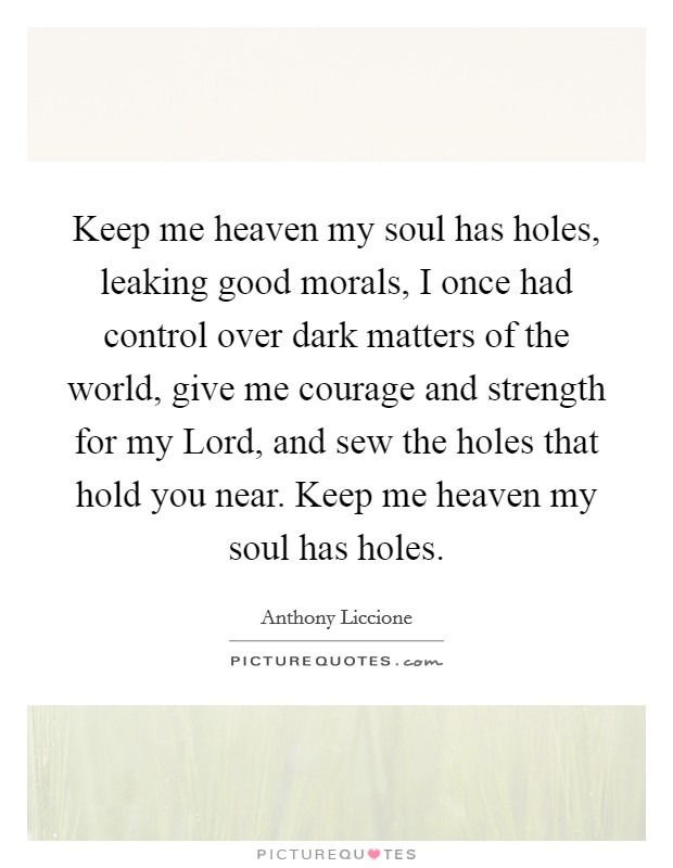 Keep me heaven my soul has holes, leaking good morals, I once had control over dark matters of the world, give me courage and strength for my Lord, and sew the holes that hold you near. Keep me heaven my soul has holes Picture Quote #1