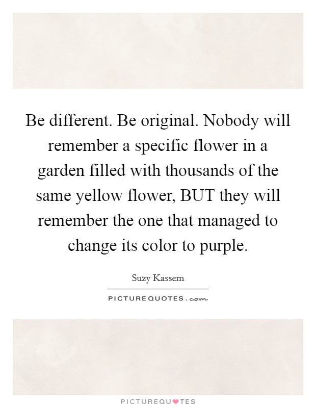 Be different. Be original. Nobody will remember a specific flower in a garden filled with thousands of the same yellow flower, BUT they will remember the one that managed to change its color to purple Picture Quote #1