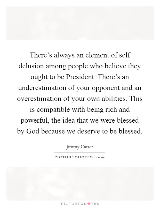 There's always an element of self delusion among people who believe they ought to be President. There's an underestimation of your opponent and an overestimation of your own abilities. This is compatible with being rich and powerful, the idea that we were blessed by God because we deserve to be blessed Picture Quote #1
