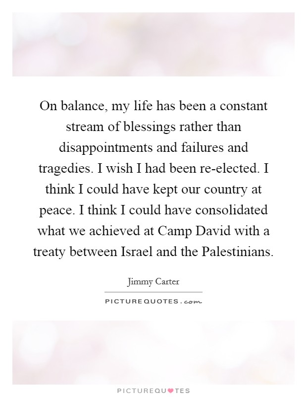 On balance, my life has been a constant stream of blessings rather than disappointments and failures and tragedies. I wish I had been re-elected. I think I could have kept our country at peace. I think I could have consolidated what we achieved at Camp David with a treaty between Israel and the Palestinians Picture Quote #1