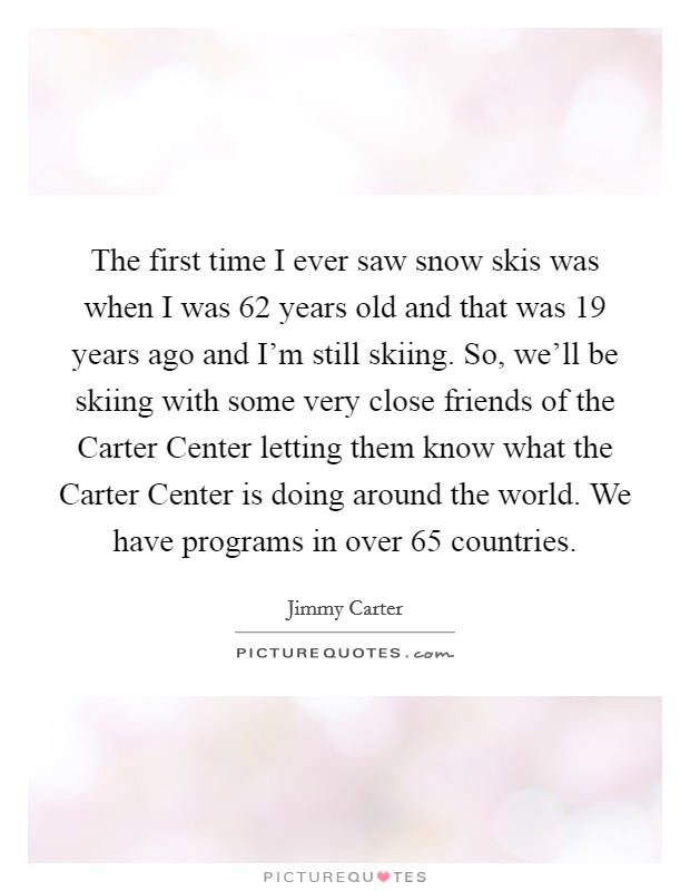 The first time I ever saw snow skis was when I was 62 years old and that was 19 years ago and I'm still skiing. So, we'll be skiing with some very close friends of the Carter Center letting them know what the Carter Center is doing around the world. We have programs in over 65 countries Picture Quote #1