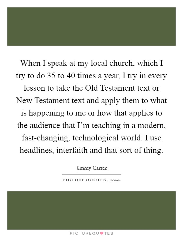 When I speak at my local church, which I try to do 35 to 40 times a year, I try in every lesson to take the Old Testament text or New Testament text and apply them to what is happening to me or how that applies to the audience that I'm teaching in a modern, fast-changing, technological world. I use headlines, interfaith and that sort of thing Picture Quote #1