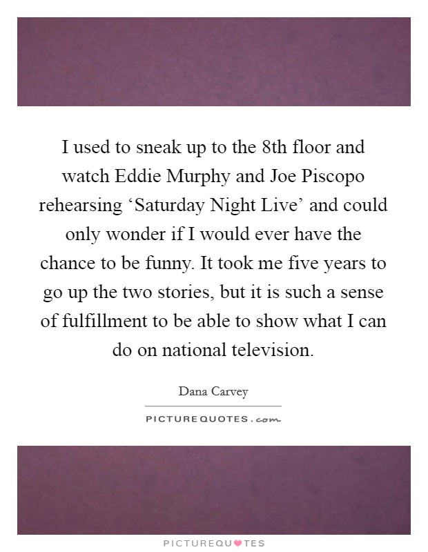I used to sneak up to the 8th floor and watch Eddie Murphy and Joe Piscopo rehearsing 'Saturday Night Live' and could only wonder if I would ever have the chance to be funny. It took me five years to go up the two stories, but it is such a sense of fulfillment to be able to show what I can do on national television Picture Quote #1