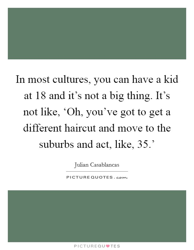 In most cultures, you can have a kid at 18 and it's not a big thing. It's not like, 'Oh, you've got to get a different haircut and move to the suburbs and act, like, 35.' Picture Quote #1