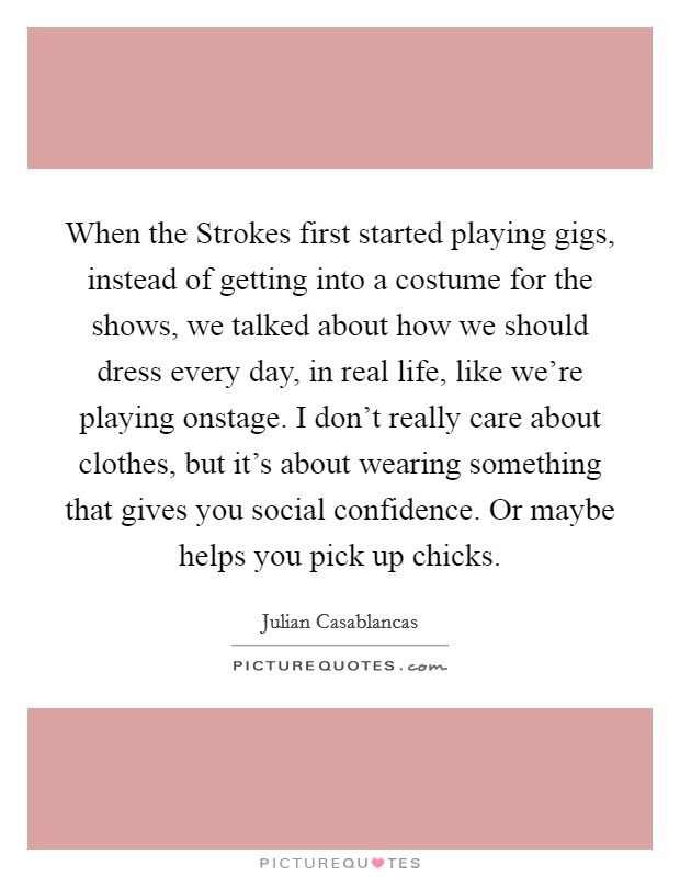 When the Strokes first started playing gigs, instead of getting into a costume for the shows, we talked about how we should dress every day, in real life, like we're playing onstage. I don't really care about clothes, but it's about wearing something that gives you social confidence. Or maybe helps you pick up chicks Picture Quote #1