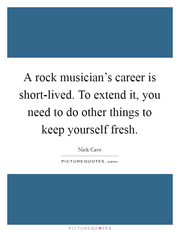 A rock musician's career is short-lived. To extend it, you need to do other things to keep yourself fresh Picture Quote #1