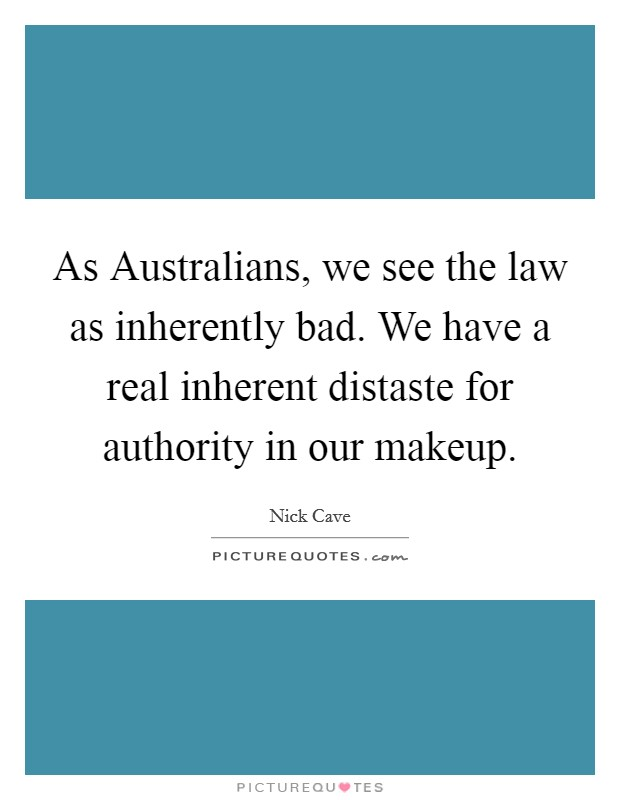 As Australians, we see the law as inherently bad. We have a real inherent distaste for authority in our makeup Picture Quote #1