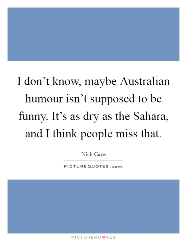 I don't know, maybe Australian humour isn't supposed to be funny. It's as dry as the Sahara, and I think people miss that Picture Quote #1