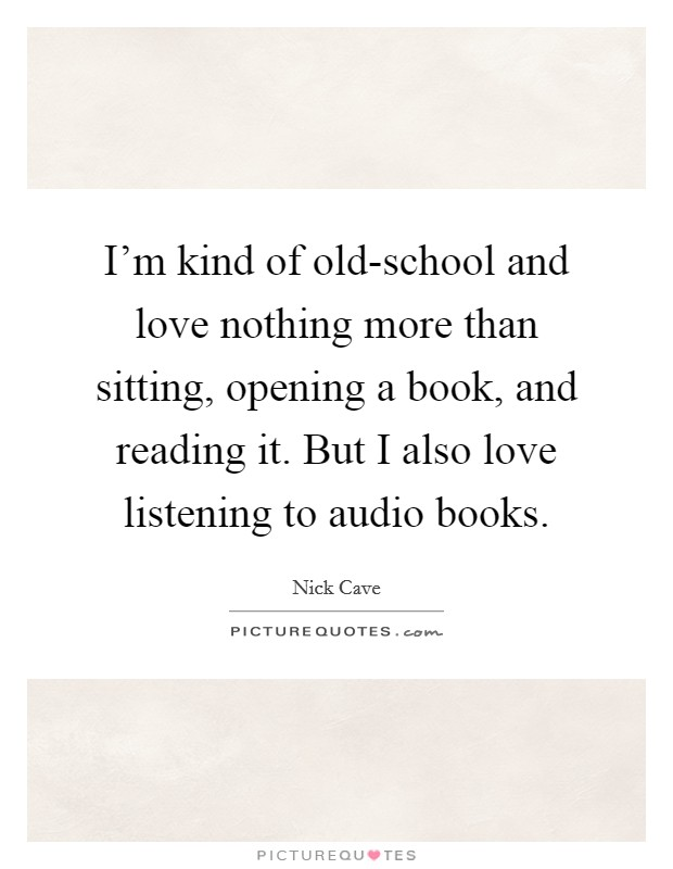 I'm kind of old-school and love nothing more than sitting, opening a book, and reading it. But I also love listening to audio books Picture Quote #1