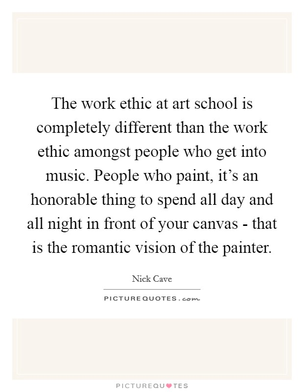 The work ethic at art school is completely different than the work ethic amongst people who get into music. People who paint, it's an honorable thing to spend all day and all night in front of your canvas - that is the romantic vision of the painter Picture Quote #1