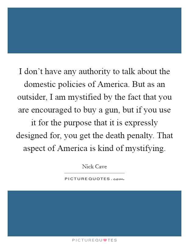 I don't have any authority to talk about the domestic policies of America. But as an outsider, I am mystified by the fact that you are encouraged to buy a gun, but if you use it for the purpose that it is expressly designed for, you get the death penalty. That aspect of America is kind of mystifying Picture Quote #1
