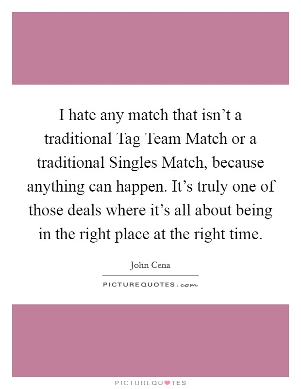 I hate any match that isn't a traditional Tag Team Match or a traditional Singles Match, because anything can happen. It's truly one of those deals where it's all about being in the right place at the right time Picture Quote #1