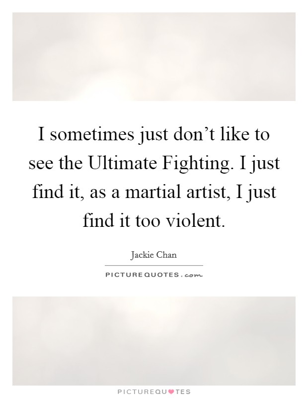 I sometimes just don't like to see the Ultimate Fighting. I just find it, as a martial artist, I just find it too violent Picture Quote #1