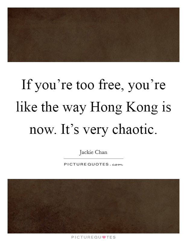 If you're too free, you're like the way Hong Kong is now. It's very chaotic Picture Quote #1
