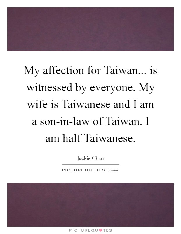 My affection for Taiwan... is witnessed by everyone. My wife is Taiwanese and I am a son-in-law of Taiwan. I am half Taiwanese Picture Quote #1