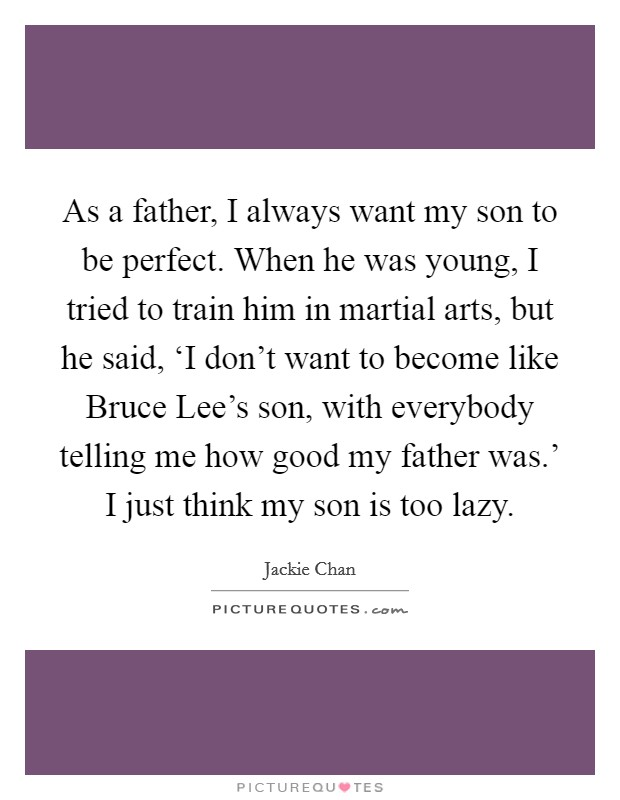 As a father, I always want my son to be perfect. When he was young, I tried to train him in martial arts, but he said, 'I don't want to become like Bruce Lee's son, with everybody telling me how good my father was.' I just think my son is too lazy Picture Quote #1