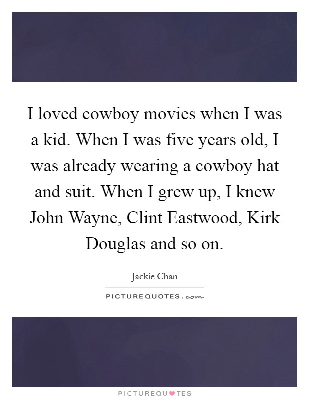 I loved cowboy movies when I was a kid. When I was five years old, I was already wearing a cowboy hat and suit. When I grew up, I knew John Wayne, Clint Eastwood, Kirk Douglas and so on Picture Quote #1