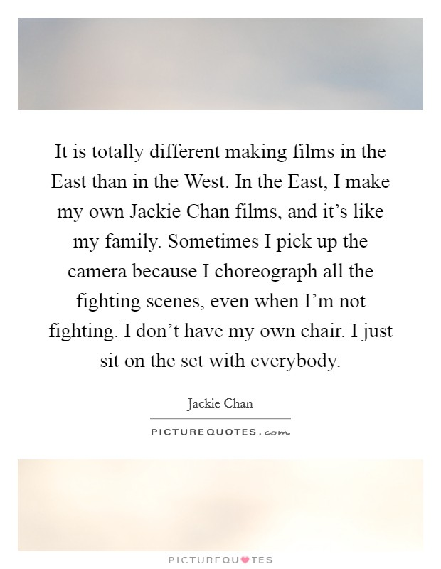 It is totally different making films in the East than in the West. In the East, I make my own Jackie Chan films, and it's like my family. Sometimes I pick up the camera because I choreograph all the fighting scenes, even when I'm not fighting. I don't have my own chair. I just sit on the set with everybody Picture Quote #1