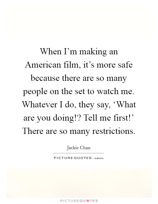 When I'm making an American film, it's more safe because there are so many people on the set to watch me. Whatever I do, they say, 'What are you doing!? Tell me first!' There are so many restrictions Picture Quote #1