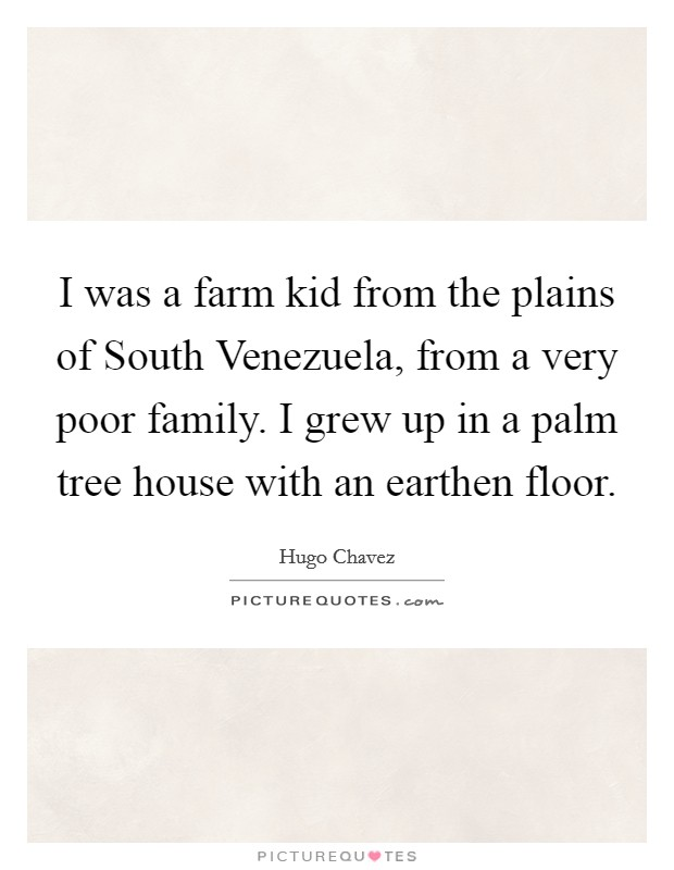 I was a farm kid from the plains of South Venezuela, from a very poor family. I grew up in a palm tree house with an earthen floor Picture Quote #1