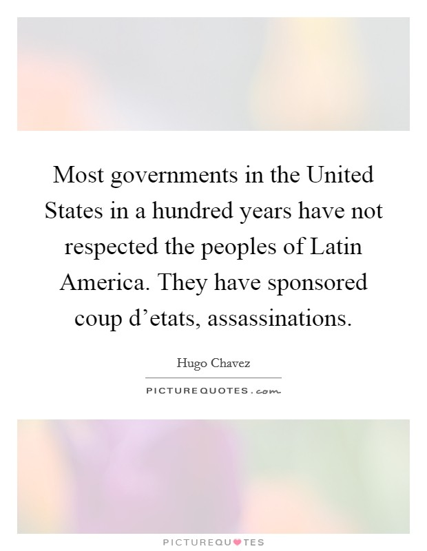 Most governments in the United States in a hundred years have not respected the peoples of Latin America. They have sponsored coup d'etats, assassinations Picture Quote #1