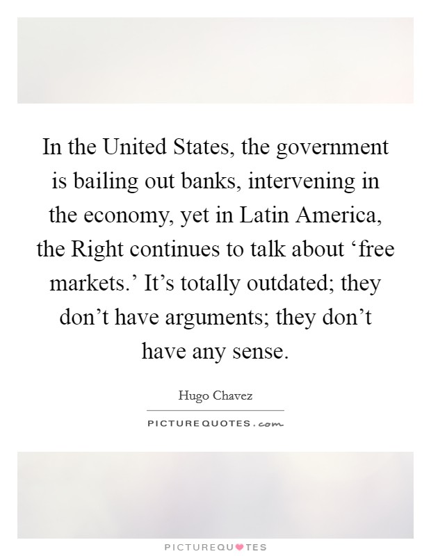 In the United States, the government is bailing out banks, intervening in the economy, yet in Latin America, the Right continues to talk about 'free markets.' It's totally outdated; they don't have arguments; they don't have any sense Picture Quote #1