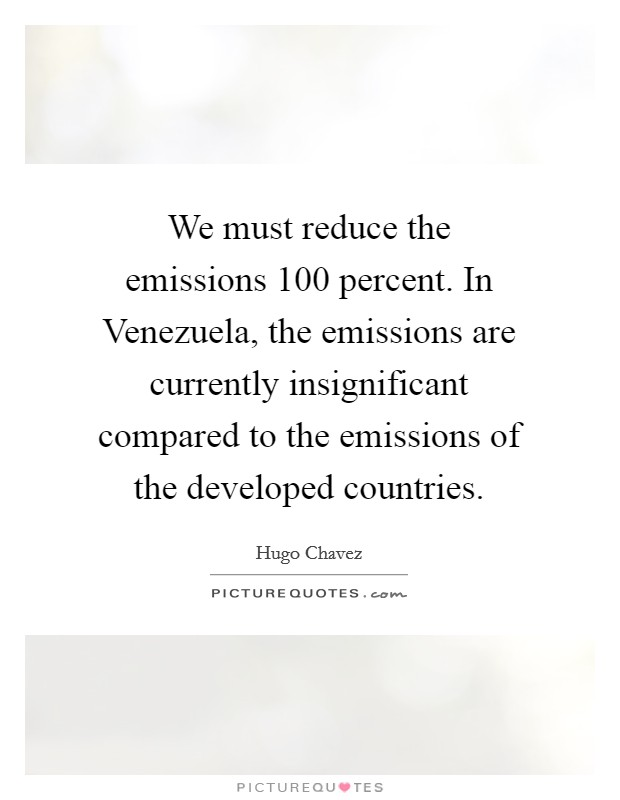 We must reduce the emissions 100 percent. In Venezuela, the emissions are currently insignificant compared to the emissions of the developed countries Picture Quote #1