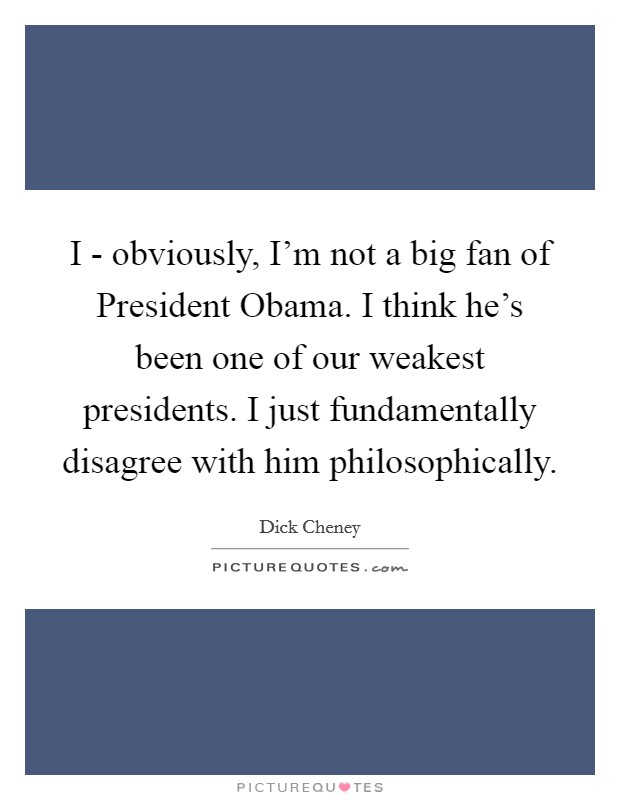I - obviously, I'm not a big fan of President Obama. I think he's been one of our weakest presidents. I just fundamentally disagree with him philosophically Picture Quote #1