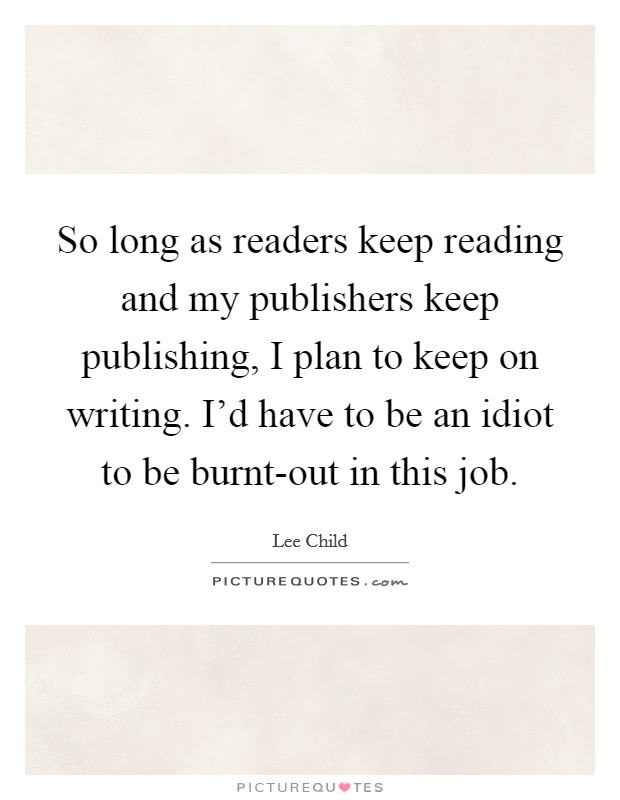 So long as readers keep reading and my publishers keep publishing, I plan to keep on writing. I'd have to be an idiot to be burnt-out in this job Picture Quote #1