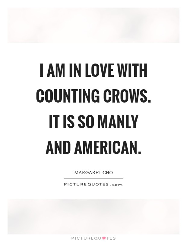 I am in love with Counting Crows. It is so manly and American Picture Quote #1