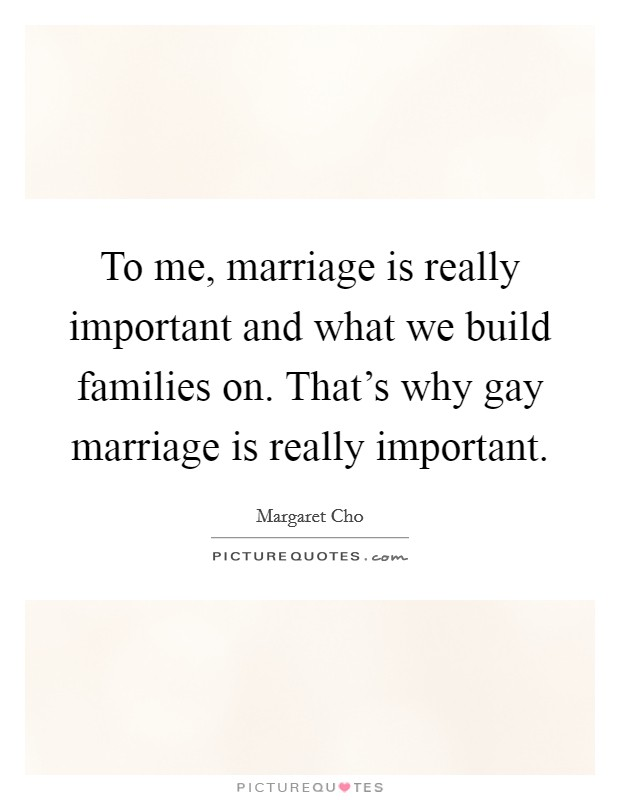 To me, marriage is really important and what we build families on. That's why gay marriage is really important Picture Quote #1